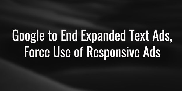 Black Background with the text Google to End Expanded Text Ads, Force Use of Responsive Ads