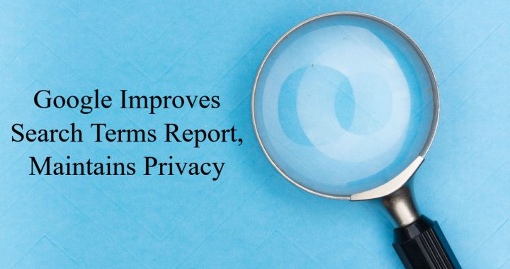 """Picture of a magnifying glass with the text """"Google Improves Search Terms Report, Maintains Privacy"""